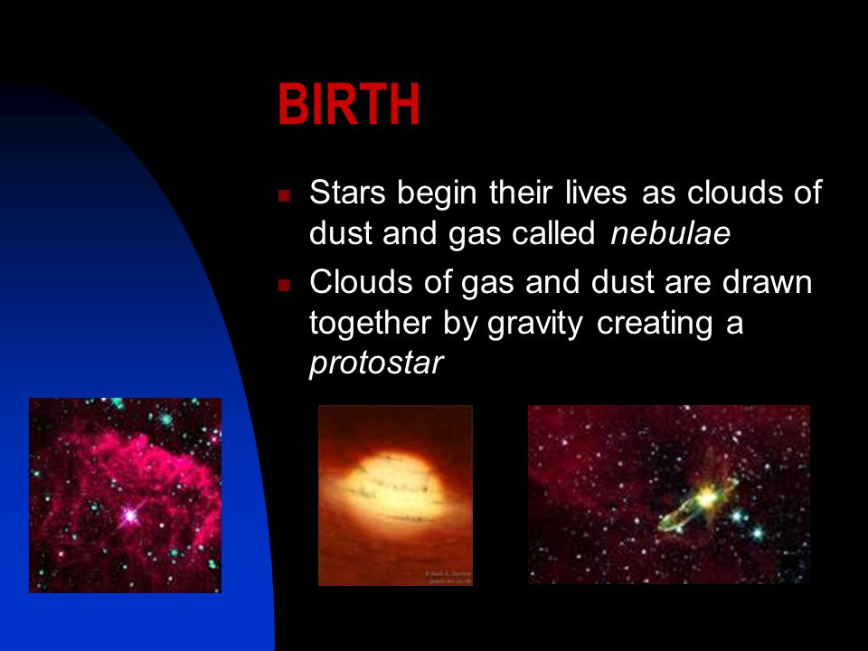 BIRTH Stars begin their lives as clouds of dust and gas called nebulae Clouds of gas and dust are drawn together by gravity creating a protostar