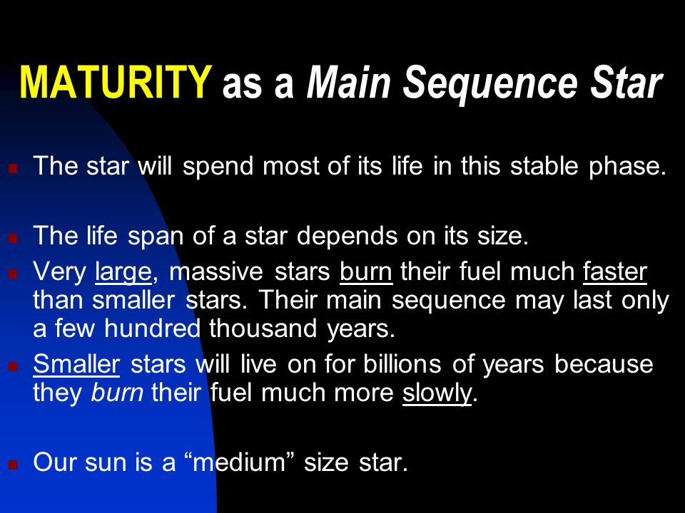 MATURITY as a Main Sequence Star The star will spend most of its life in this stable phase. The life span of a star depends on its size. Very large, m