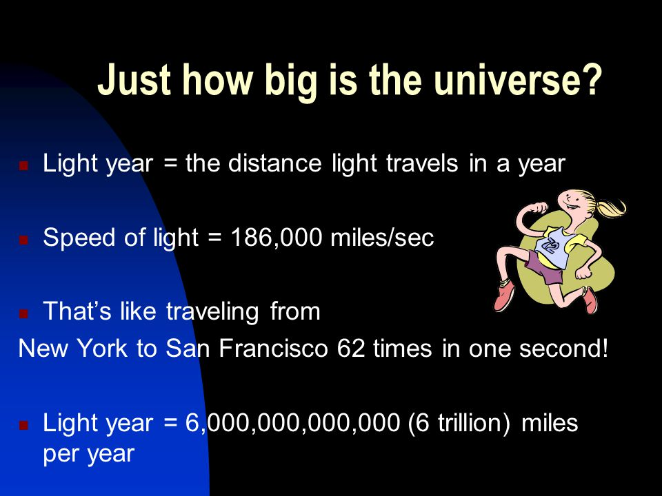 Just how big is the universe? Light year = the distance light travels in a year Speed of light = 186,000 miles/sec That's like traveling from New York