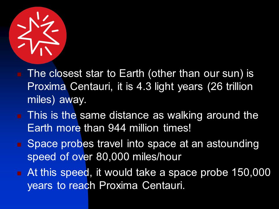 The closest star to Earth (other than our sun) is Proxima Centauri, it is 4.3 light years (26 trillion miles) away. This is the same distance as walki