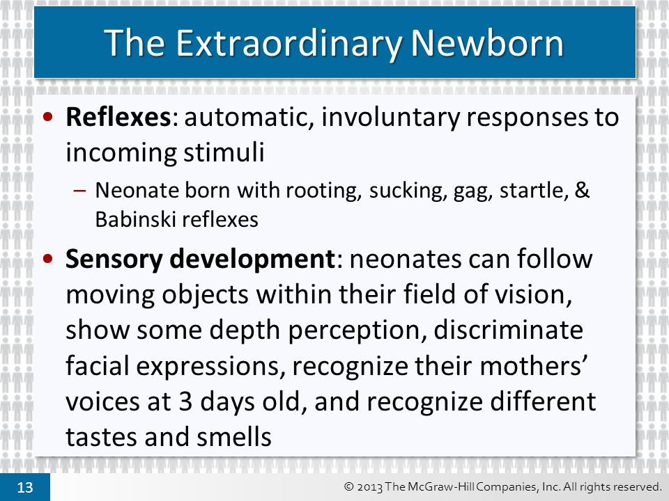 © 2013 The McGraw-Hill Companies, Inc. All rights reserved. 13 The Extraordinary Newborn Reflexes: automatic, involuntary responses to incoming stimul