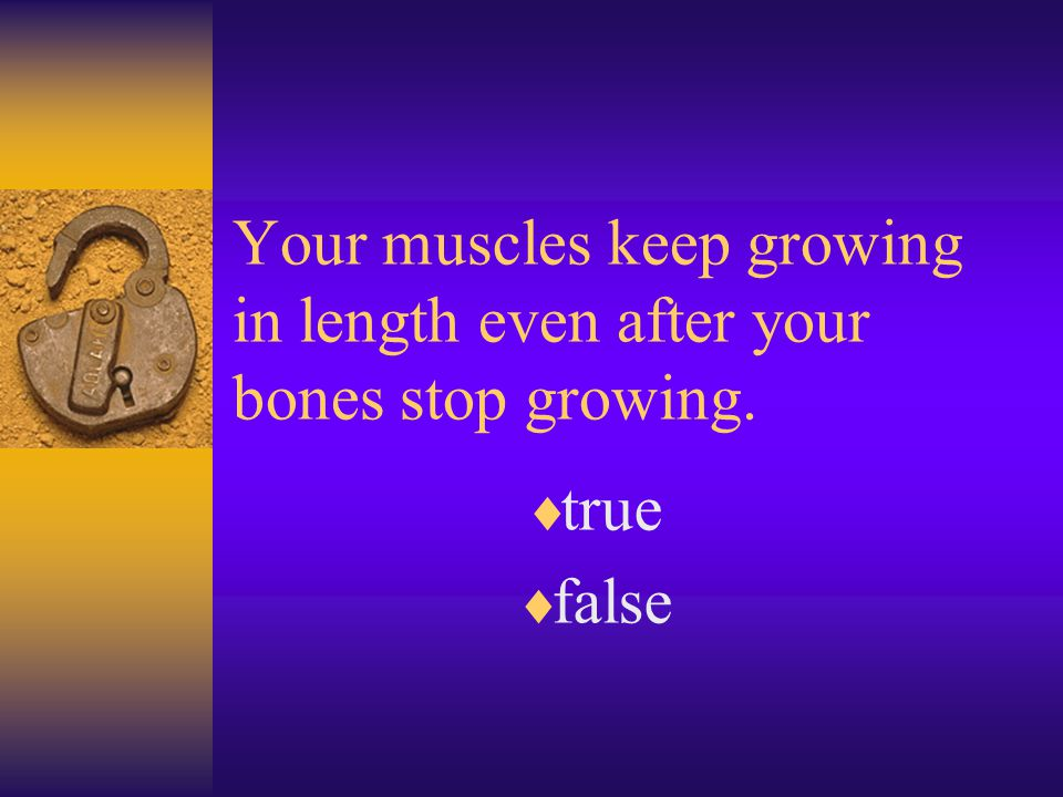 Your muscles keep growing in length even after your bones stop growing.  true  false