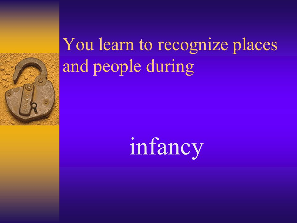 You learn to recognize places and people during infancy