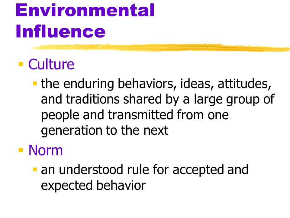 Environmental Influence  Culture  the enduring behaviors, ideas, attitudes, and traditions shared by a large group of people and transmitted from on