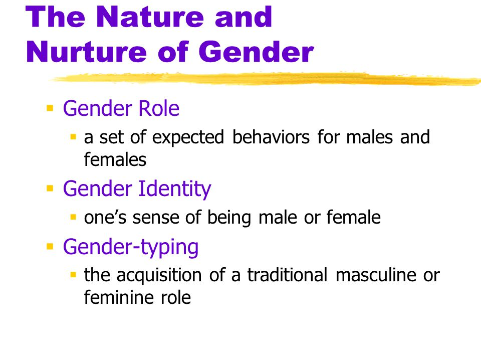 The Nature and Nurture of Gender  Gender Role  a set of expected behaviors for males and females  Gender Identity  one's sense of being male or fe