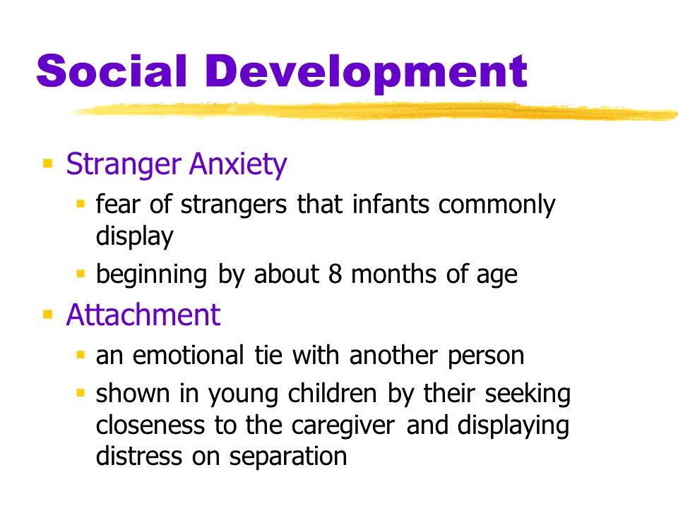 Social Development  Stranger Anxiety  fear of strangers that infants commonly display  beginning by about 8 months of age  Attachment  an emotion