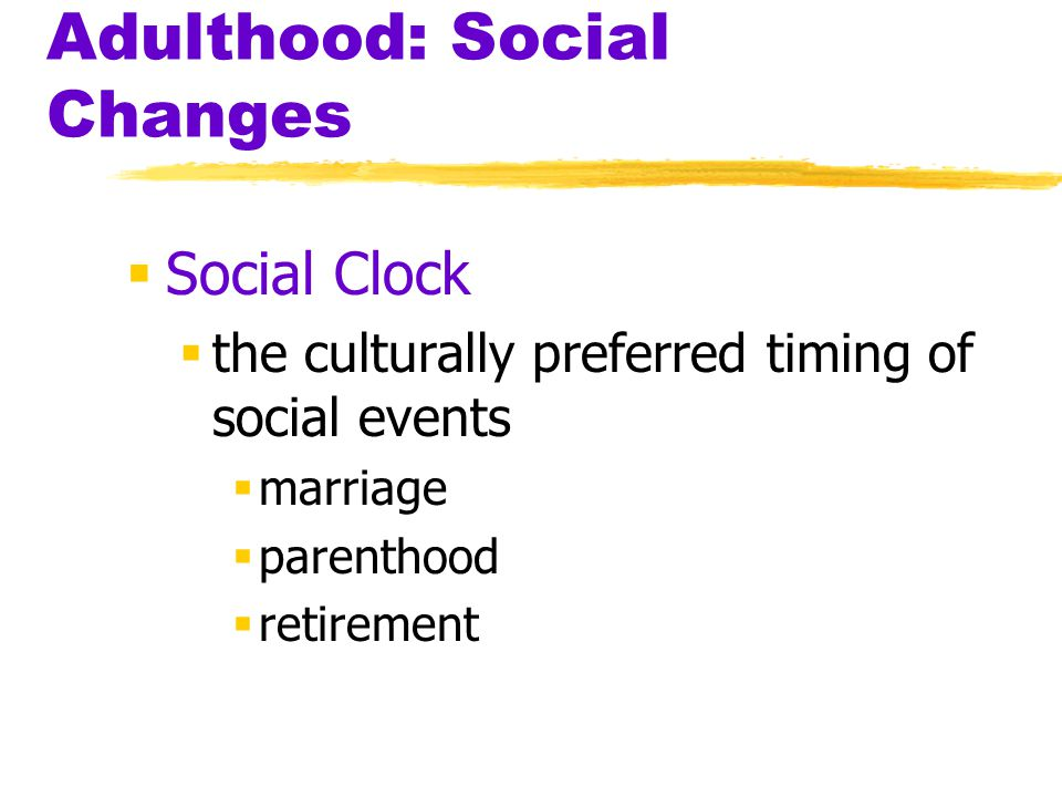 Adulthood: Social Changes  Social Clock  the culturally preferred timing of social events  marriage  parenthood  retirement
