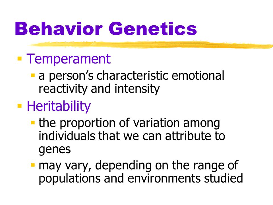 Behavior Genetics  Temperament  a person's characteristic emotional reactivity and intensity  Heritability  the proportion of variation among indi