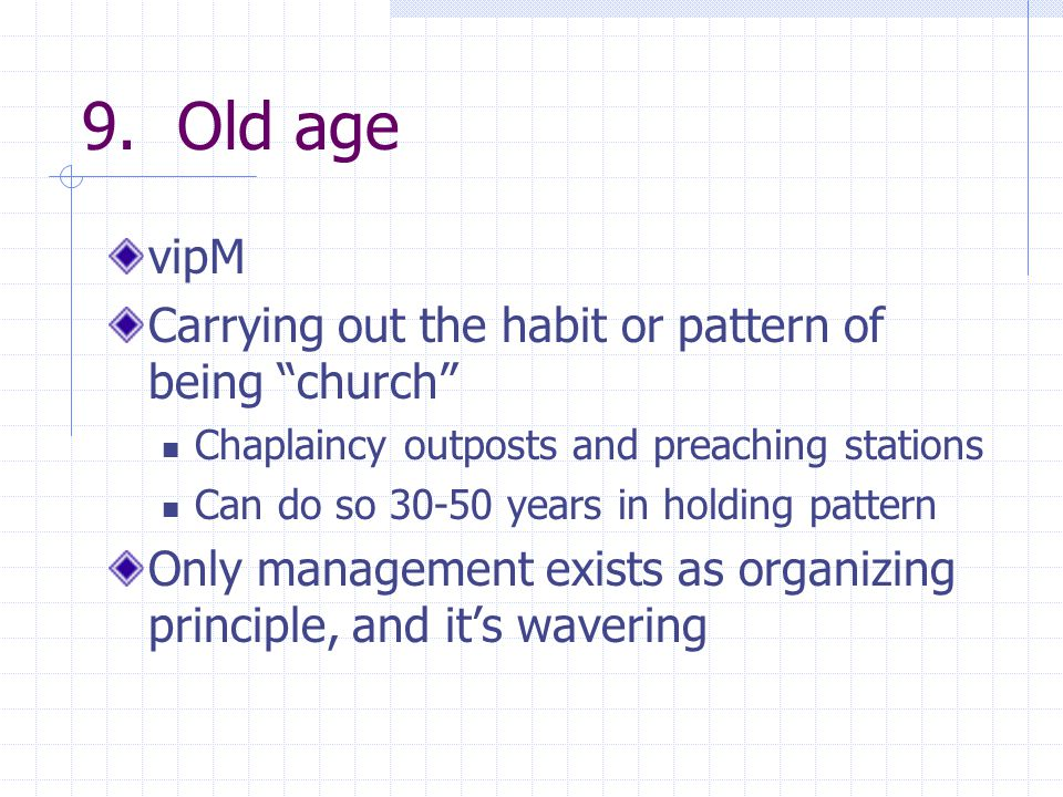 """9. Old age vipM Carrying out the habit or pattern of being """"church"""" Chaplaincy outposts and preaching stations Can do so 30-50 years in holding patter"""