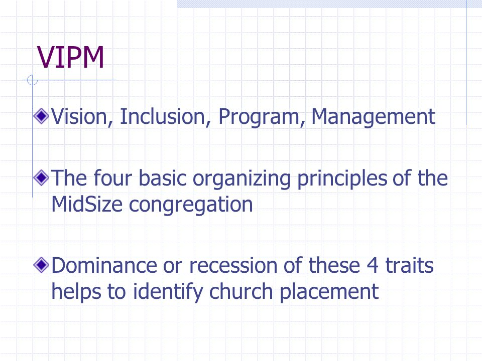 VIPM Vision, Inclusion, Program, Management The four basic organizing principles of the MidSize congregation Dominance or recession of these 4 traits helps to identify church placement