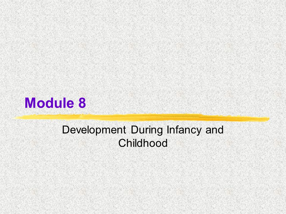 Module 8 Development During Infancy and Childhood