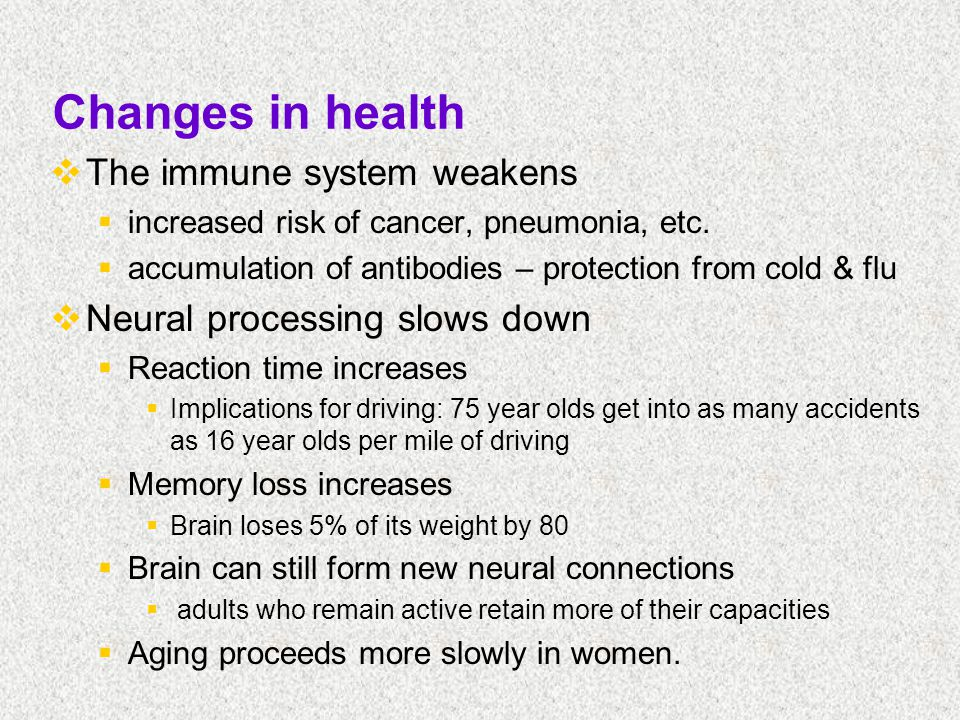 Changes in health  The immune system weakens  increased risk of cancer, pneumonia, etc.