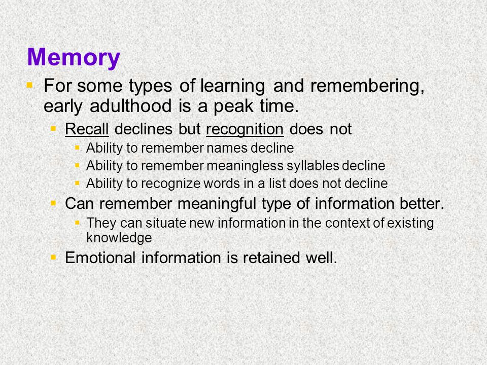 Memory  For some types of learning and remembering, early adulthood is a peak time.