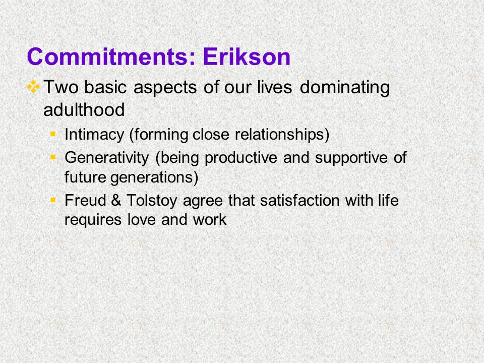Commitments: Erikson  Two basic aspects of our lives dominating adulthood  Intimacy (forming close relationships)  Generativity (being productive and supportive of future generations)  Freud & Tolstoy agree that satisfaction with life requires love and work