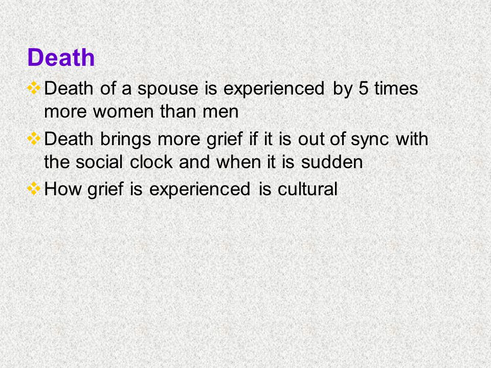 Death  Death of a spouse is experienced by 5 times more women than men  Death brings more grief if it is out of sync with the social clock and when it is sudden  How grief is experienced is cultural