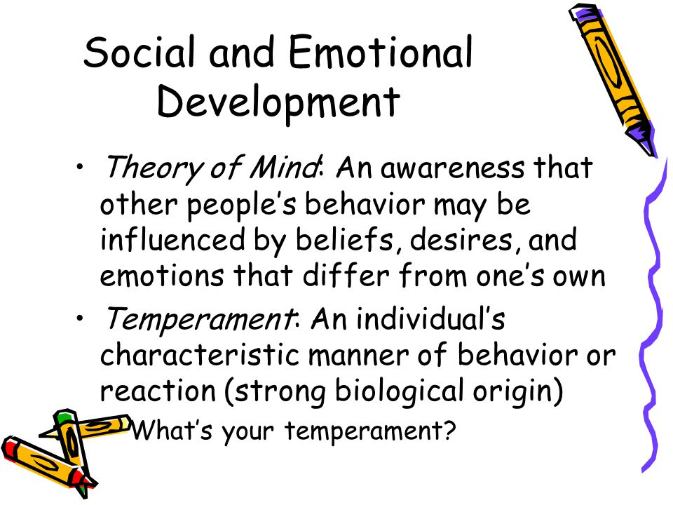 Social and Emotional Development Theory of Mind: An awareness that other people's behavior may be influenced by beliefs, desires, and emotions that di