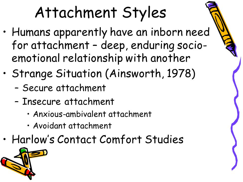 Attachment Styles Humans apparently have an inborn need for attachment – deep, enduring socio- emotional relationship with another Strange Situation (