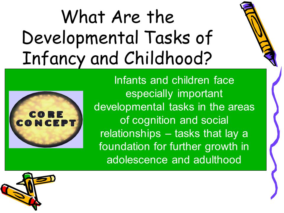 What Are the Developmental Tasks of Infancy and Childhood? Infants and children face especially important developmental tasks in the areas of cognitio