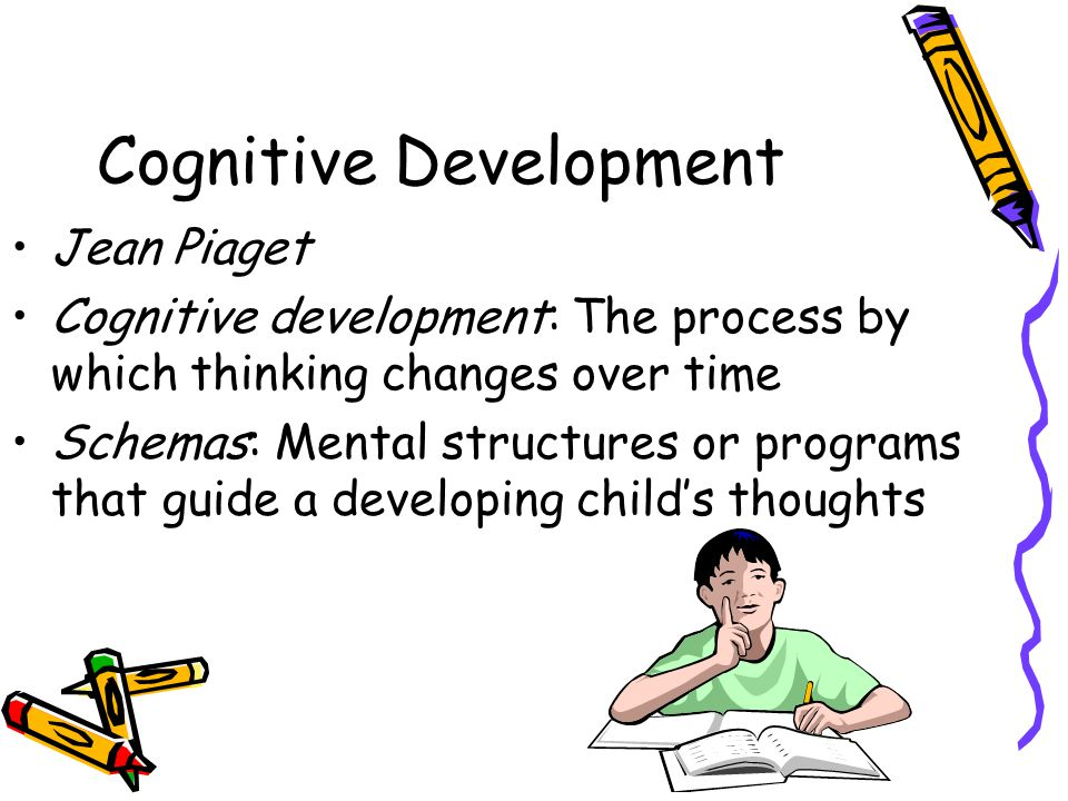 Cognitive Development Jean Piaget Cognitive development: The process by which thinking changes over time Schemas: Mental structures or programs that g