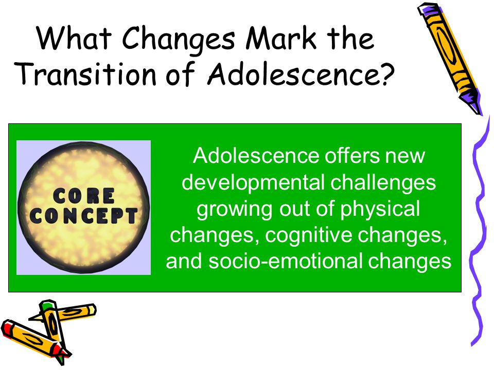 What Changes Mark the Transition of Adolescence? Adolescence offers new developmental challenges growing out of physical changes, cognitive changes, a