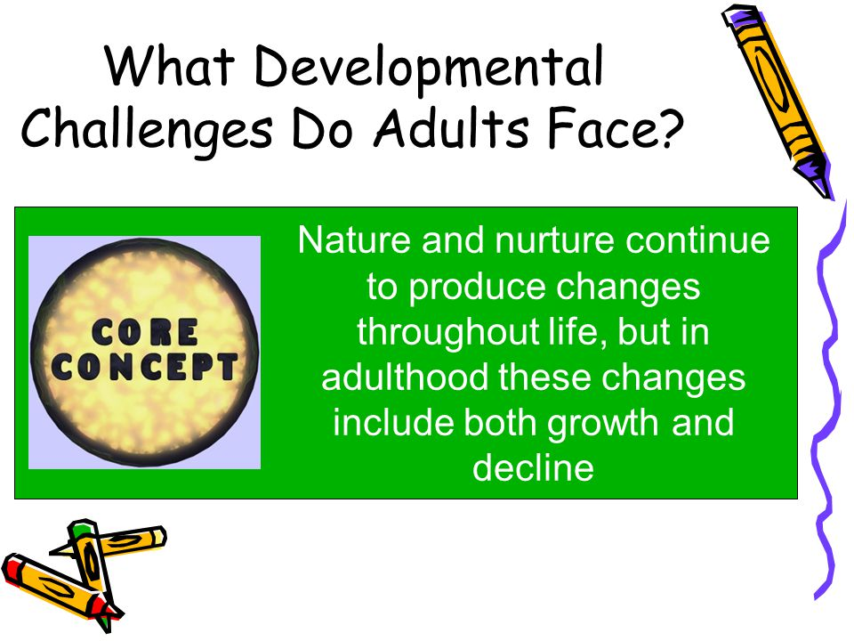 What Developmental Challenges Do Adults Face? Nature and nurture continue to produce changes throughout life, but in adulthood these changes include b