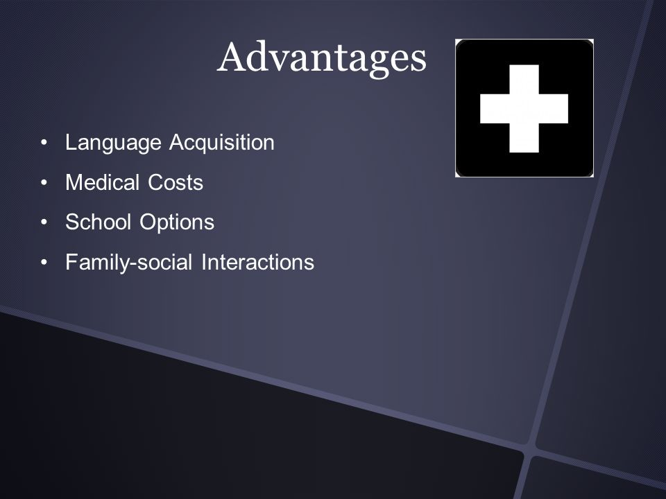 Advantages Language Acquisition Medical Costs School Options Family-social Interactions