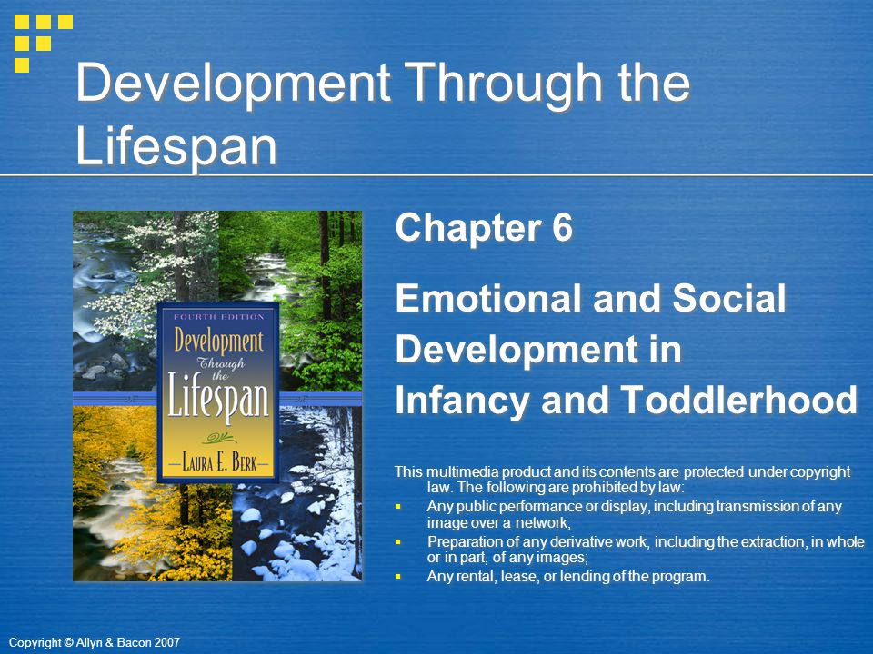 Copyright © Allyn & Bacon 2007 Development Through the Lifespan Chapter 6 Emotional and Social Development in Infancy and Toddlerhood This multimedia