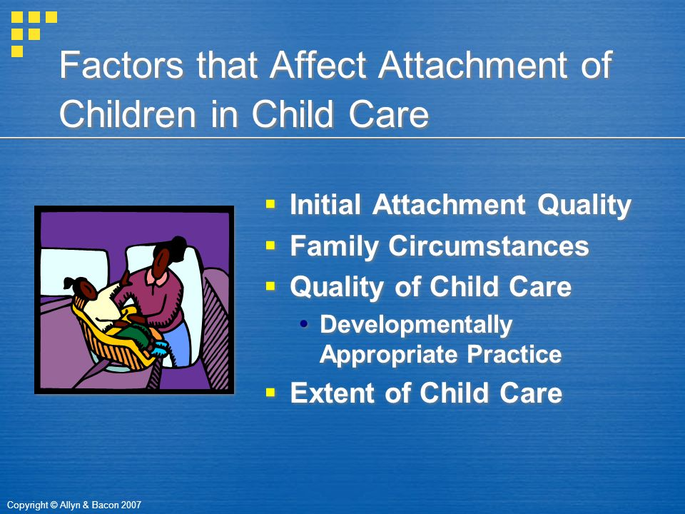 Copyright © Allyn & Bacon 2007 Factors that Affect Attachment of Children in Child Care  Initial Attachment Quality  Family Circumstances  Quality