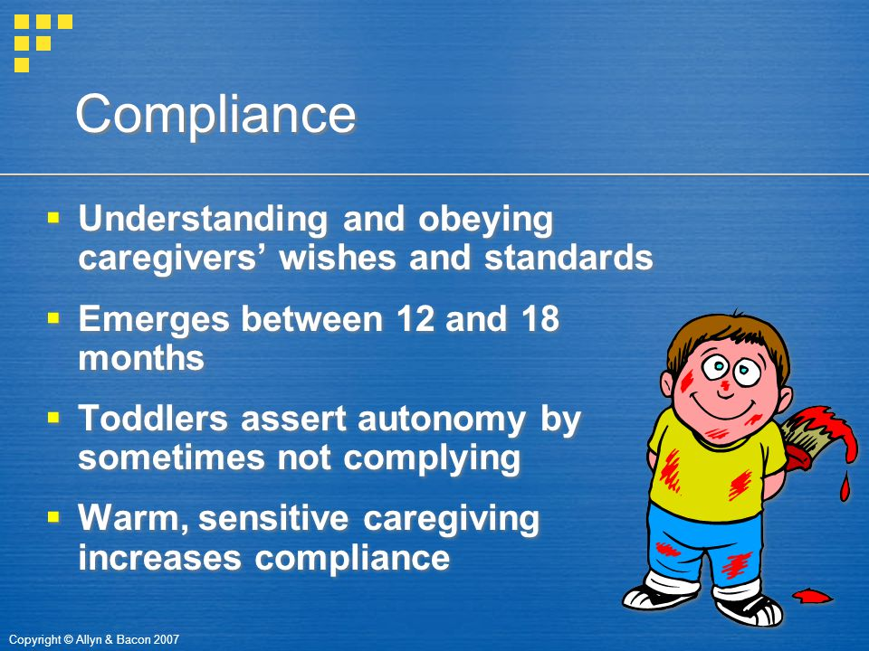 Copyright © Allyn & Bacon 2007 Compliance  Understanding and obeying caregivers' wishes and standards  Emerges between 12 and 18 months  Toddlers a