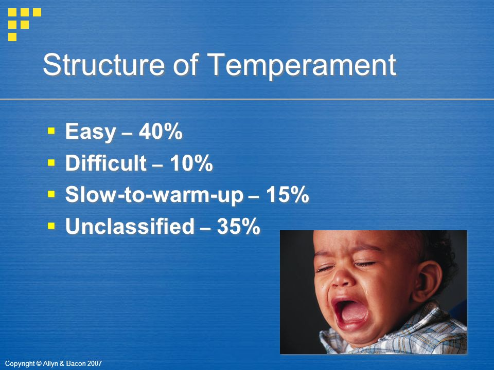 Copyright © Allyn & Bacon 2007 Structure of Temperament  Easy – 40%  Difficult – 10%  Slow-to-warm-up – 15%  Unclassified – 35%  Easy – 40%  Dif