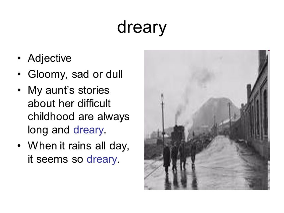 dreary Adjective Gloomy, sad or dull My aunt's stories about her difficult childhood are always long and dreary. When it rains all day, it seems so dr