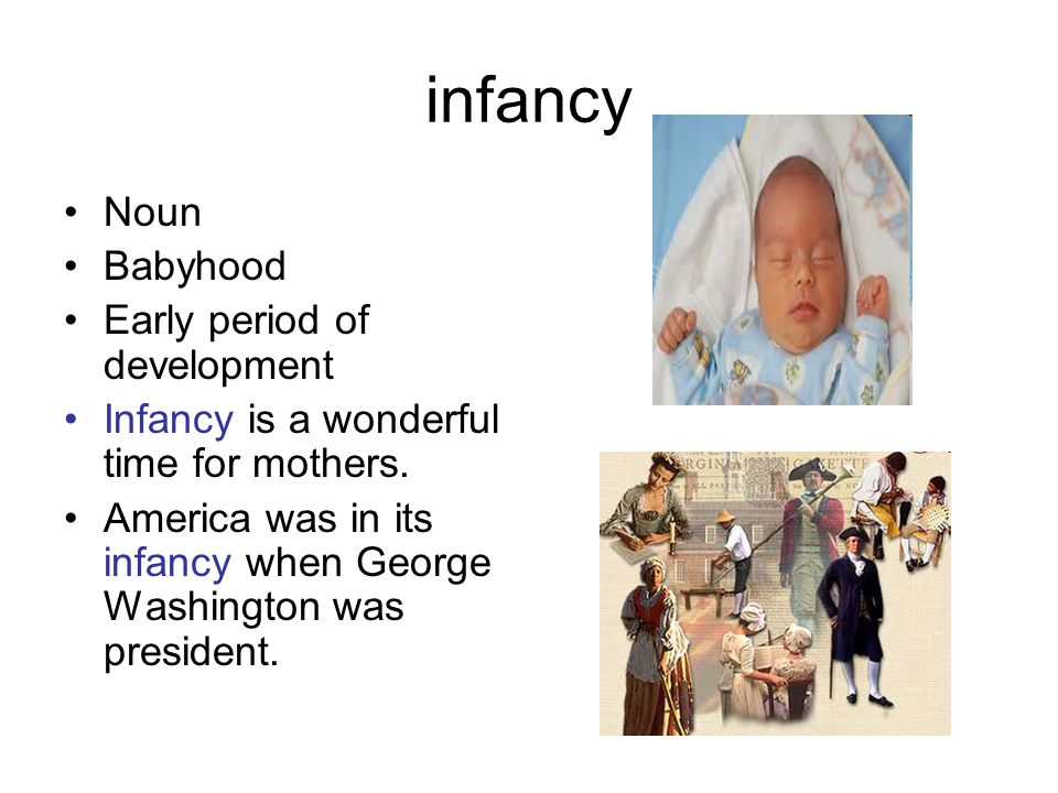 infancy Noun Babyhood Early period of development Infancy is a wonderful time for mothers. America was in its infancy when George Washington was presi