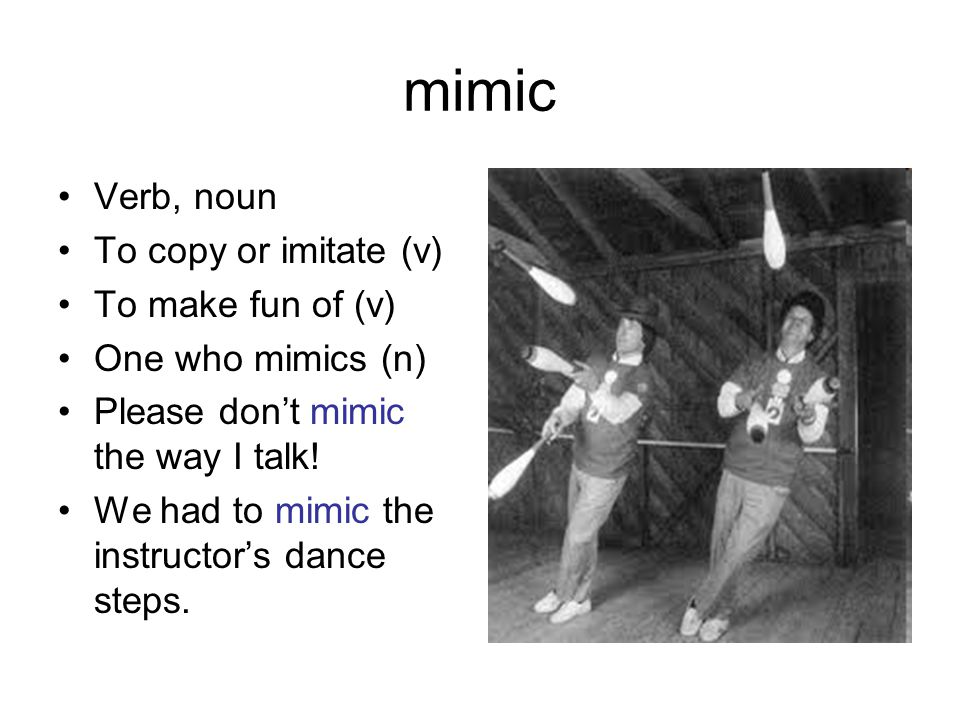 mimic Verb, noun To copy or imitate (v) To make fun of (v) One who mimics (n) Please don't mimic the way I talk! We had to mimic the instructor's danc