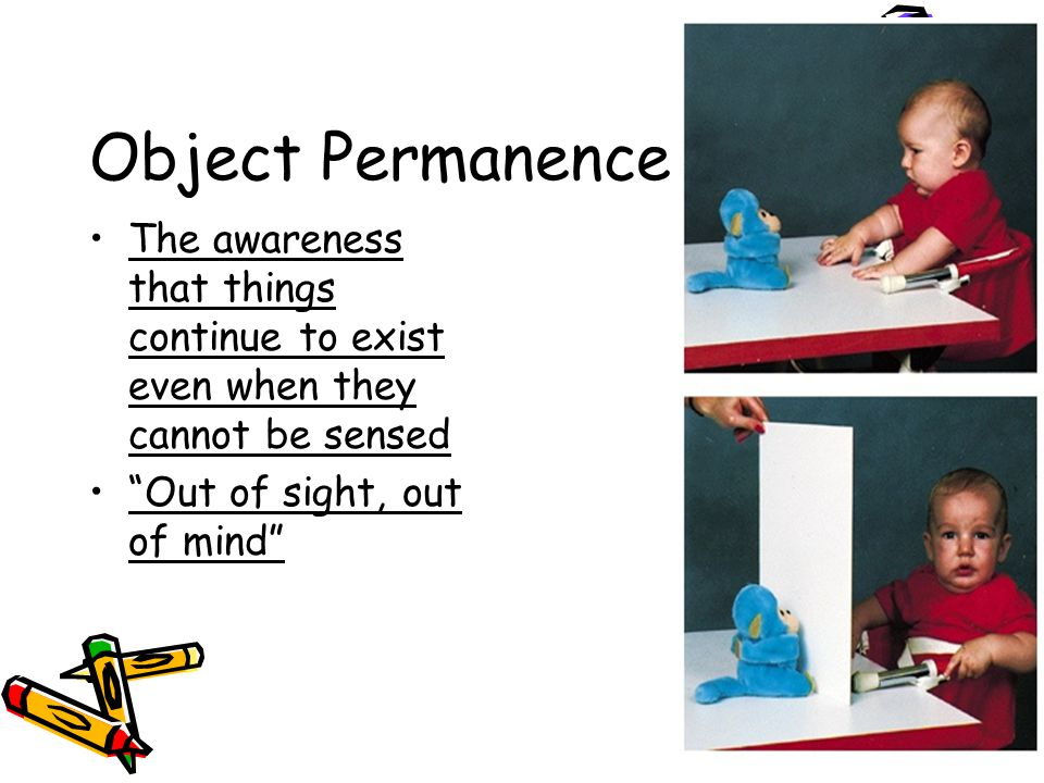 Object Permanence The awareness that things continue to exist even when they cannot be sensed Out of sight, out of mind