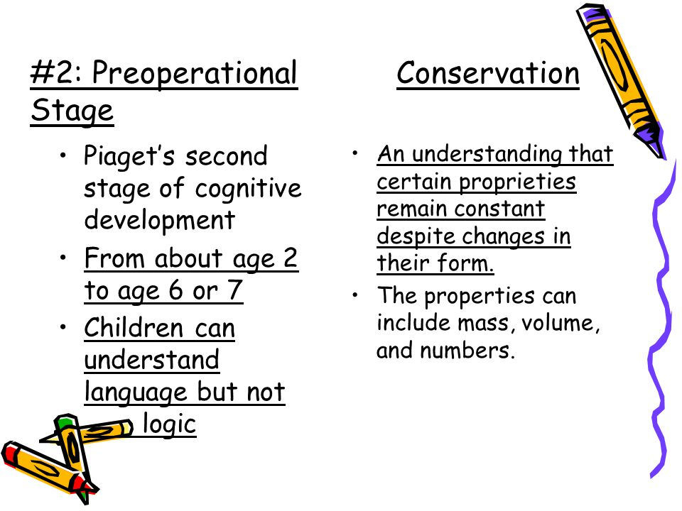 #2: Preoperational Conservation Stage Piaget's second stage of cognitive development From about age 2 to age 6 or 7 Children can understand language but not logic An understanding that certain proprieties remain constant despite changes in their form.