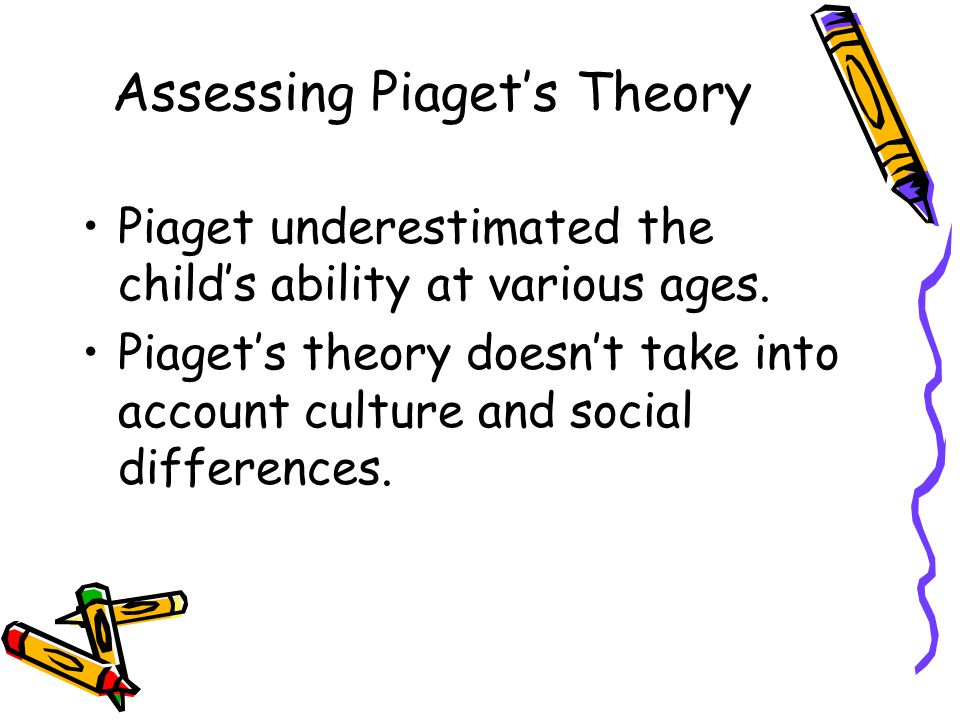 Assessing Piaget's Theory Piaget underestimated the child's ability at various ages.