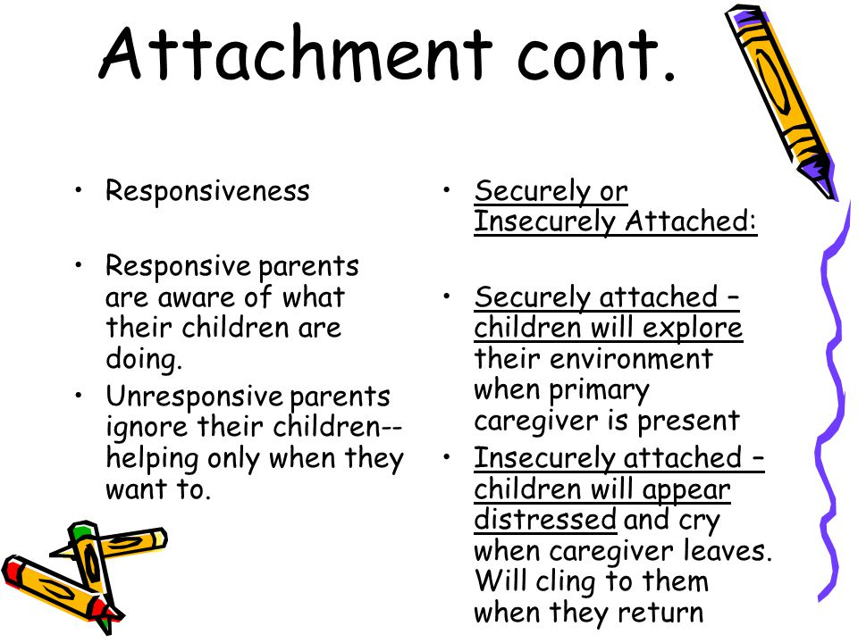Attachment cont. Responsiveness Responsive parents are aware of what their children are doing.
