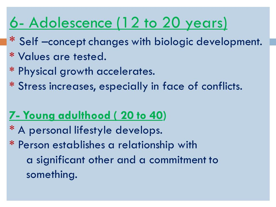 6- Adolescence (12 to 20 years) * Self –concept changes with biologic development.