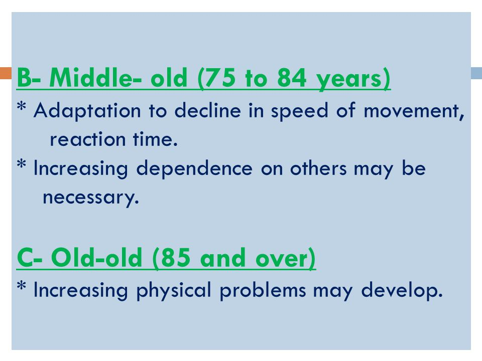 B- Middle- old (75 to 84 years) * Adaptation to decline in speed of movement, reaction time.