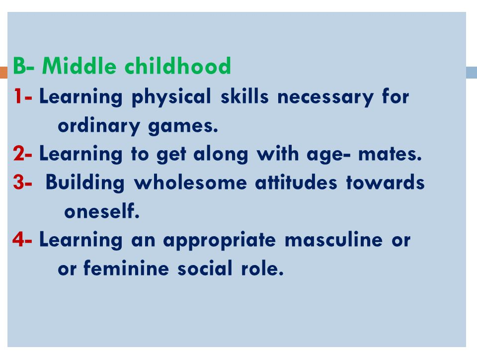 B- Middle childhood 1- Learning physical skills necessary for ordinary games.