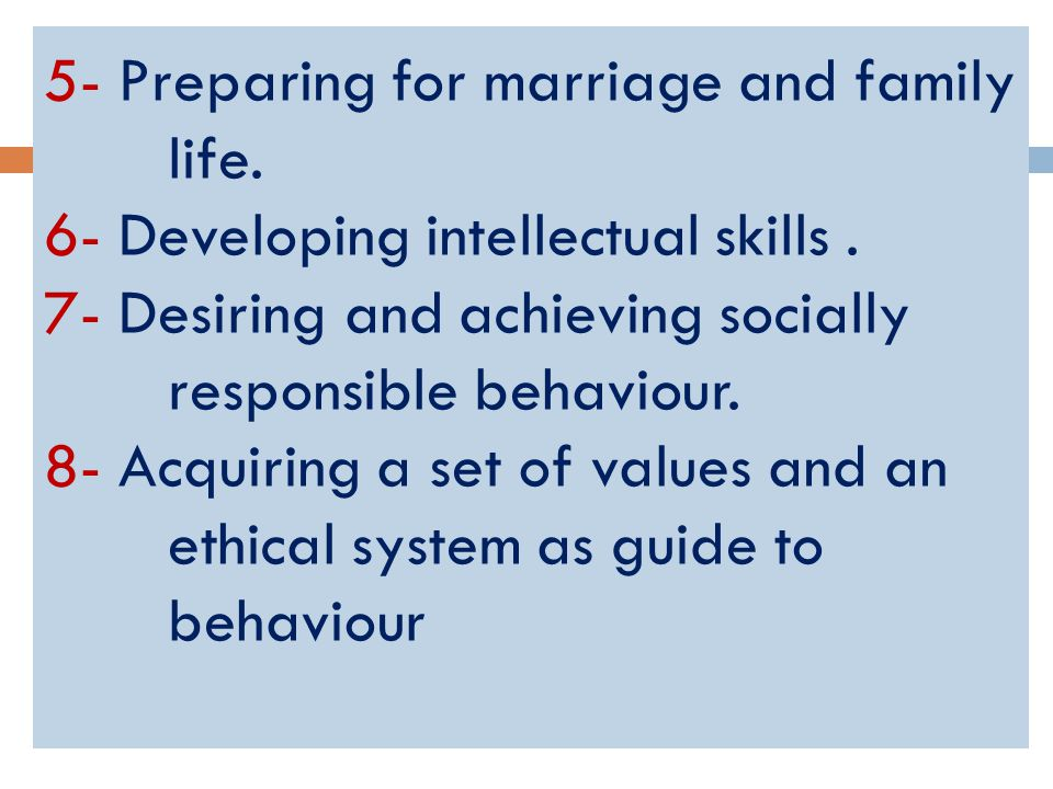 5- Preparing for marriage and family life. 6- Developing intellectual skills.