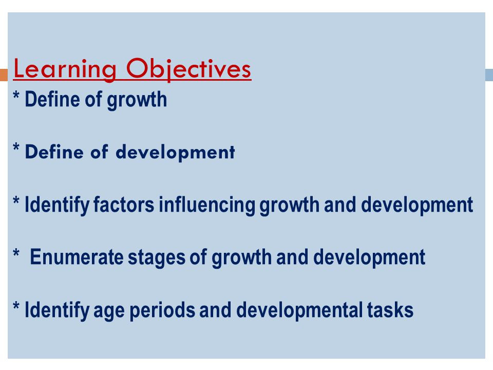 Learning Objectives * Define of growth * Define of development * Identify factors influencing growth and development * Enumerate stages of growth and development * Identify age periods and developmental tasks