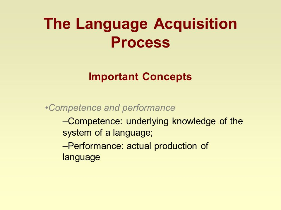 The Language Acquisition Process Important Concepts Competence and performance –Competence: underlying knowledge of the system of a language; –Performance: actual production of language