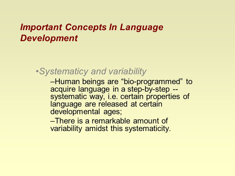 Important Concepts In Language Development Systematicy and variability –Human beings are bio-programmed to acquire language in a step-by-step -- systematic way, i.e.