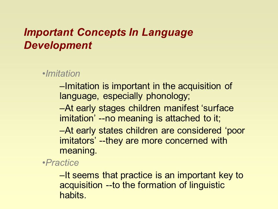Important Concepts In Language Development Imitation –Imitation is important in the acquisition of language, especially phonology; –At early stages children manifest 'surface imitation' --no meaning is attached to it; –At early states children are considered 'poor imitators' --they are more concerned with meaning.
