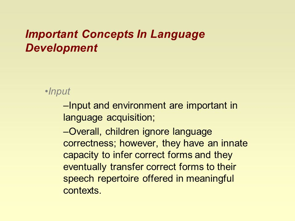 Important Concepts In Language Development Input –Input and environment are important in language acquisition; –Overall, children ignore language correctness; however, they have an innate capacity to infer correct forms and they eventually transfer correct forms to their speech repertoire offered in meaningful contexts.