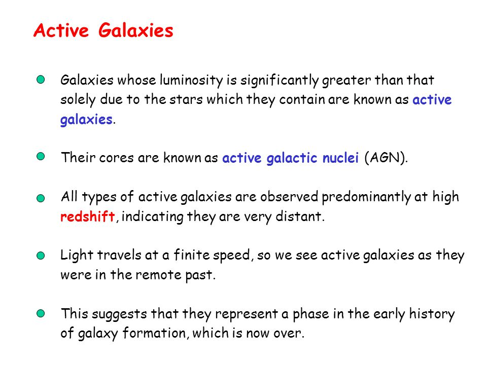 Active Galaxies Galaxies whose luminosity is significantly greater than that solely due to the stars which they contain are known as active galaxies.