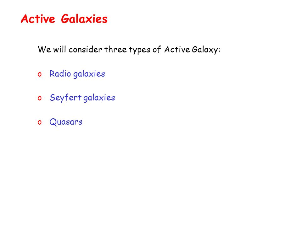 Active Galaxies We will consider three types of Active Galaxy: o Radio galaxies o Seyfert galaxies o Quasars