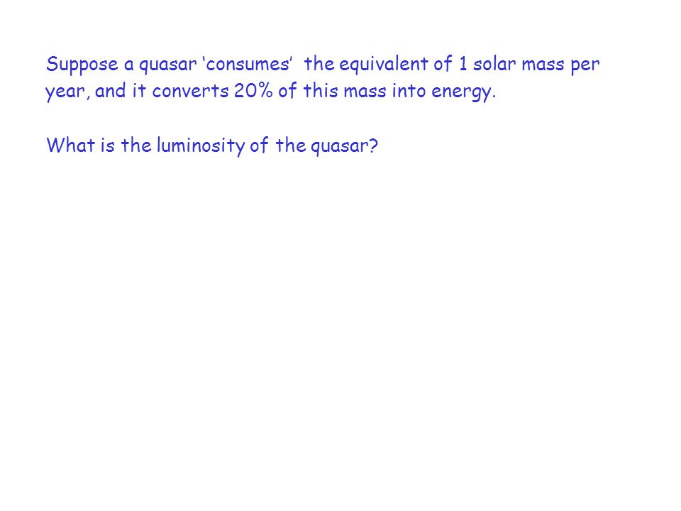 Suppose a quasar 'consumes' the equivalent of 1 solar mass per year, and it converts 20% of this mass into energy.