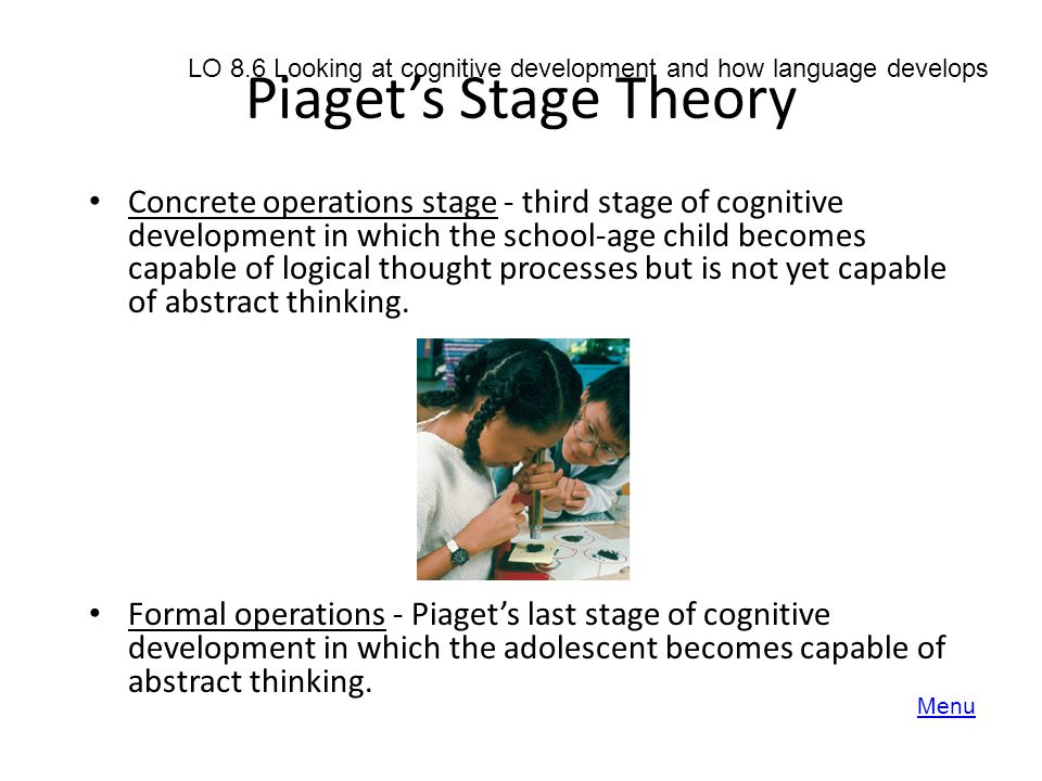 Piaget's Stage Theory Concrete operations stage - third stage of cognitive development in which the school-age child becomes capable of logical though